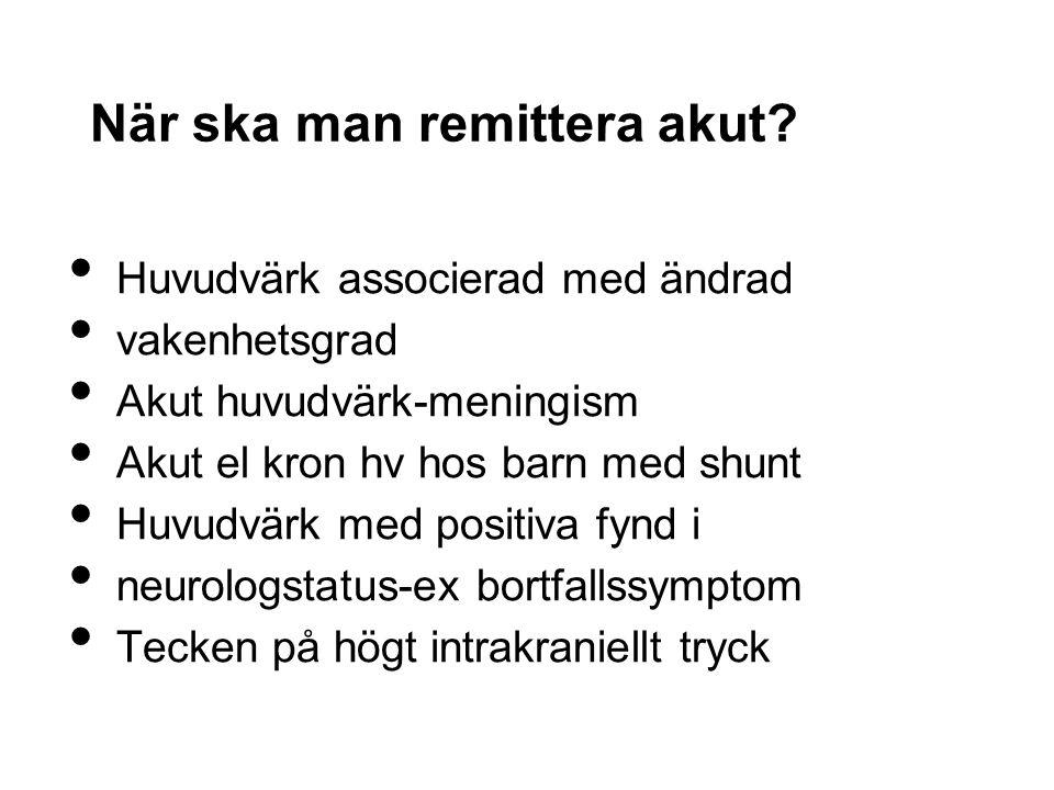 När ska man remittera akut? Huvudvärk associerad med ändrad vakenhetsgrad Akut huvudvärk-meningism Akut el kron hv hos barn med shunt Huvudvärk med po
