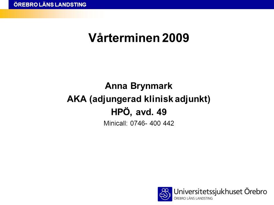 ÖREBRO LÄNS LANDSTING Vårterminen 2009 Anna Brynmark AKA (adjungerad klinisk adjunkt) HPÖ, avd. 49 Minicall: 0746- 400 442