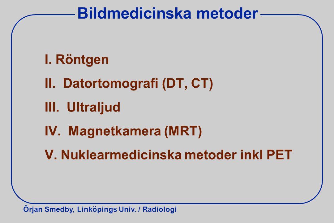 Örjan Smedby, Linköpings Univ. / Radiologi Bildmedicinska metoder I. Röntgen II. Datortomografi (DT, CT) III. Ultraljud IV. Magnetkamera (MRT) V. Nukl