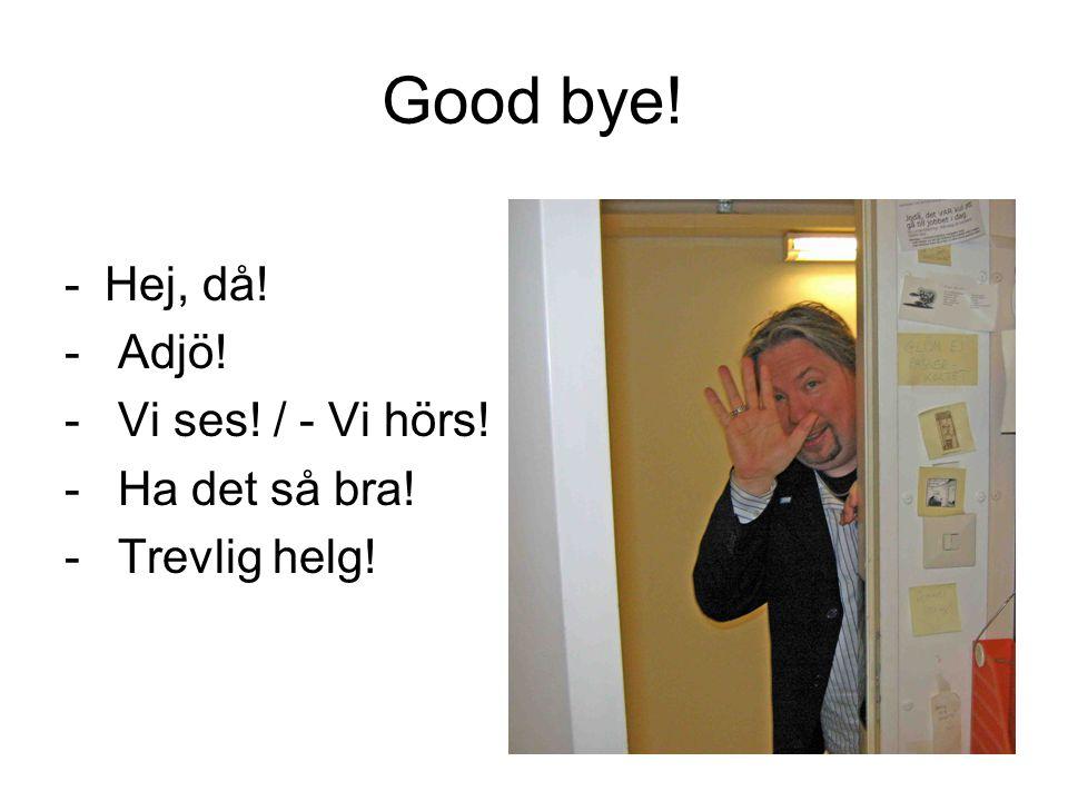 Good bye! -Hej, då! - Adjö! - Vi ses! / - Vi hörs! - Ha det så bra! - Trevlig helg!