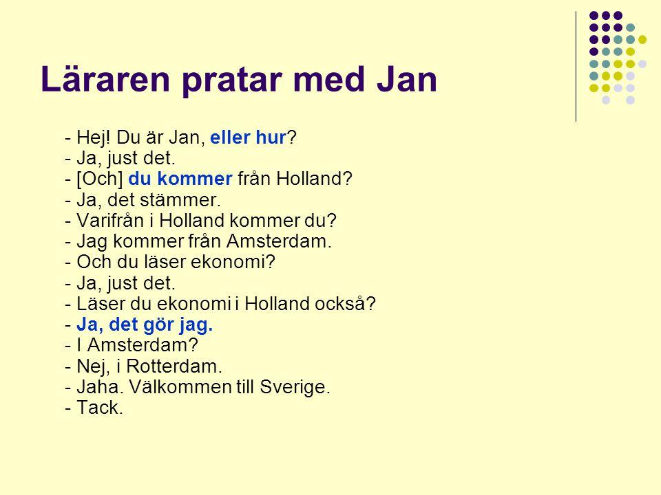 Läraren pratar med Jan - Hej! Du är Jan, eller hur? - Ja, just det. - [Och] du kommer från Holland? - Ja, det stämmer. - Varifrån i Holland kommer du?