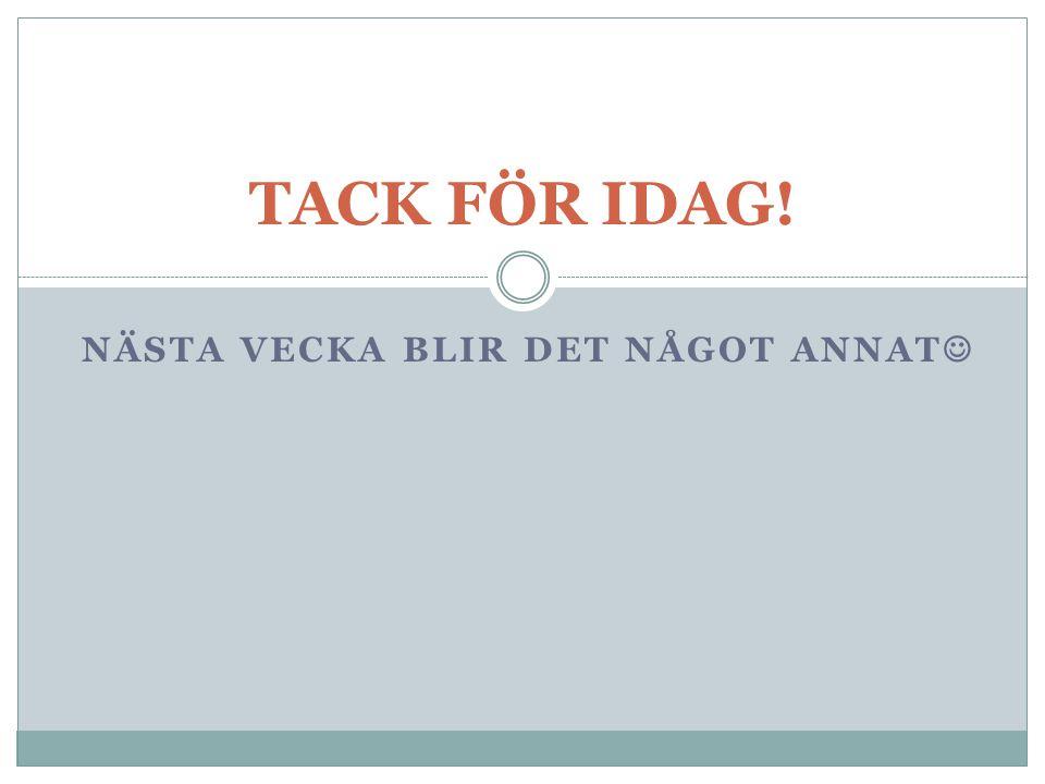 NÄSTA VECKA BLIR DET NÅGOT ANNAT TACK FÖR IDAG!