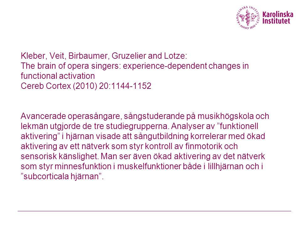 Kleber, Veit, Birbaumer, Gruzelier and Lotze: The brain of opera singers: experience-dependent changes in functional activation Cereb Cortex (2010) 20:1144-1152 Avancerade operasångare, sångstuderande på musikhögskola och lekmän utgjorde de tre studiegrupperna.