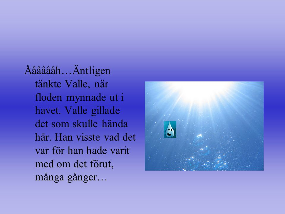 Ååååååh…Äntligen tänkte Valle, när floden mynnade ut i havet.