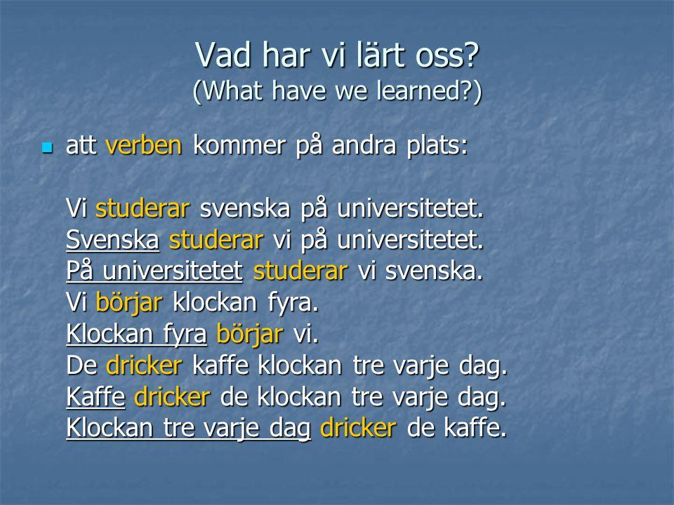 Vad har vi lärt oss? (What have we learned?) att verben kommer på andra plats: att verben kommer på andra plats: Vi studerar svenska på universitetet.