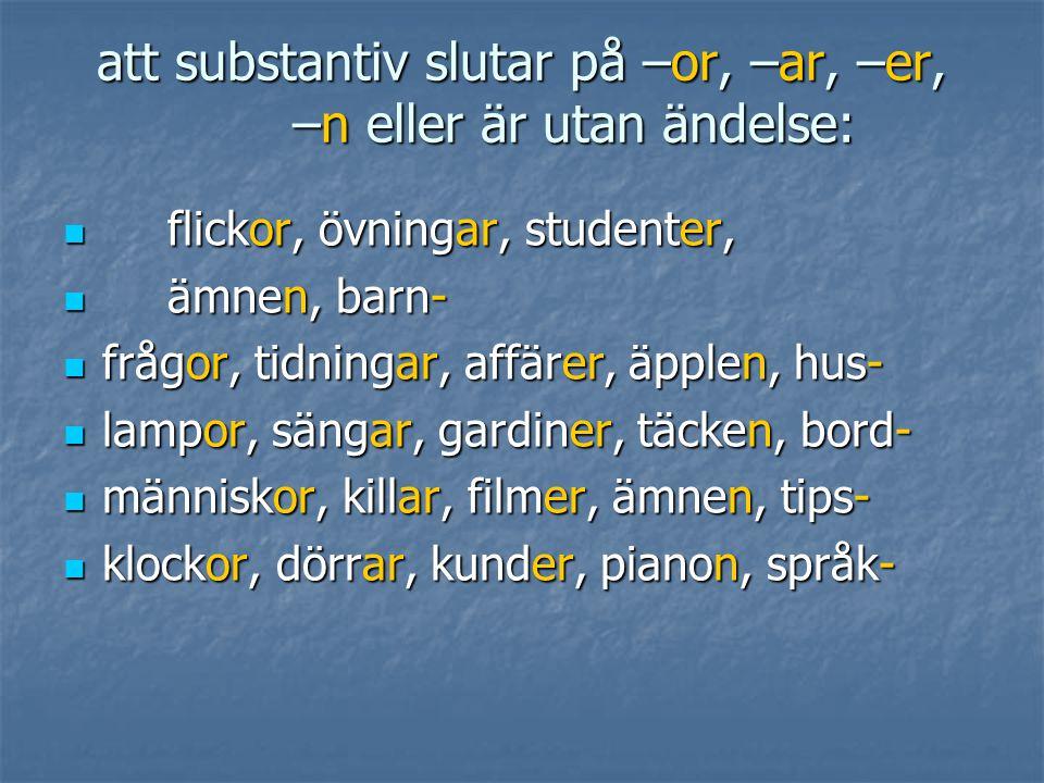 att substantiv slutar på –or, –ar, –er, –n eller är utan ändelse: flickor, övningar, studenter, flickor, övningar, studenter, ämnen, barn- ämnen, barn