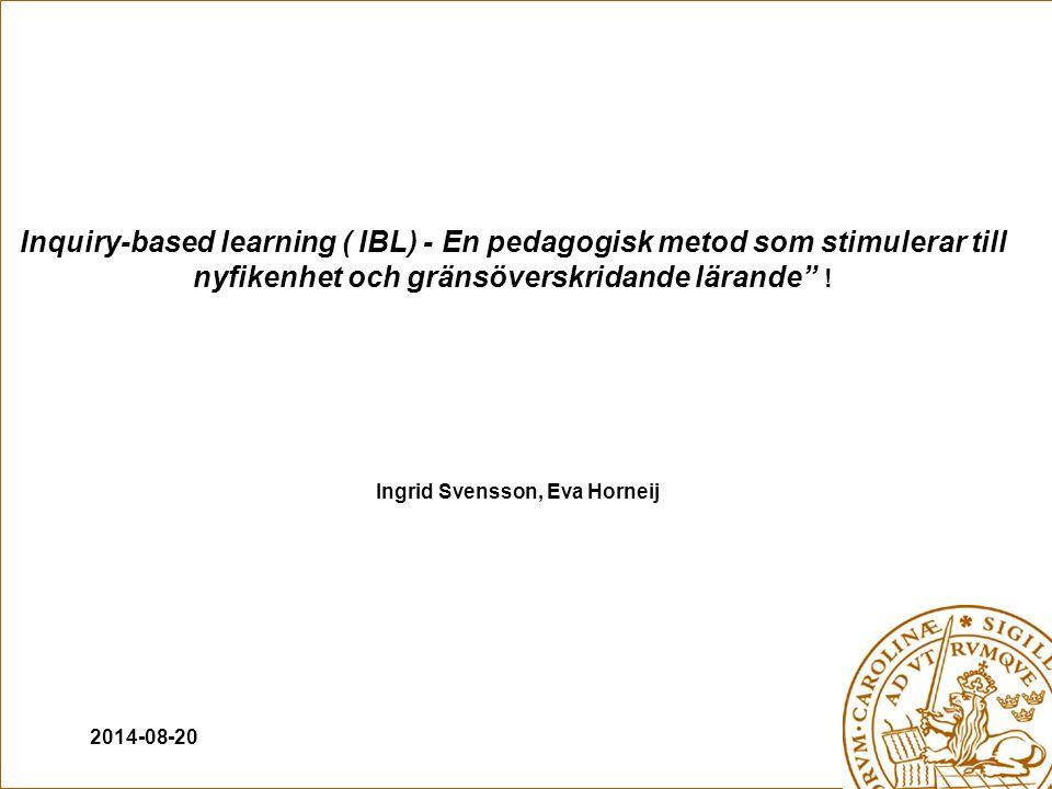 2014-08-20 Ingrid Svensson, Eva Horneij Inquiry-based learning ( IBL) - En pedagogisk metod som stimulerar till nyfikenhet och gränsöverskridande lärande !