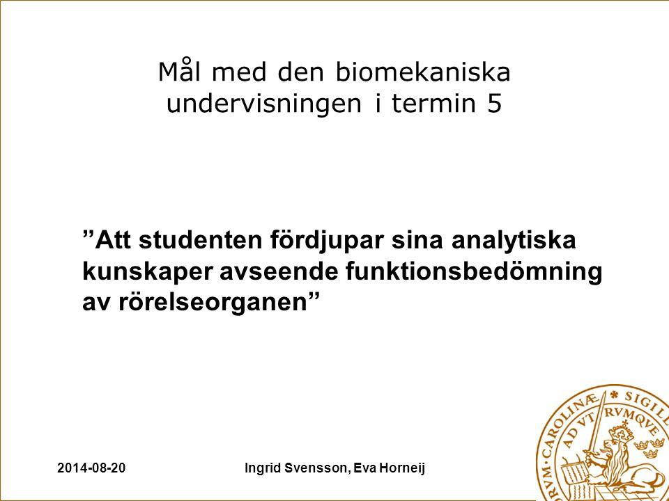 2014-08-20Ingrid Svensson, Eva Horneij Mål med den biomekaniska undervisningen i termin 5 Att studenten fördjupar sina analytiska kunskaper avseende funktionsbedömning av rörelseorganen
