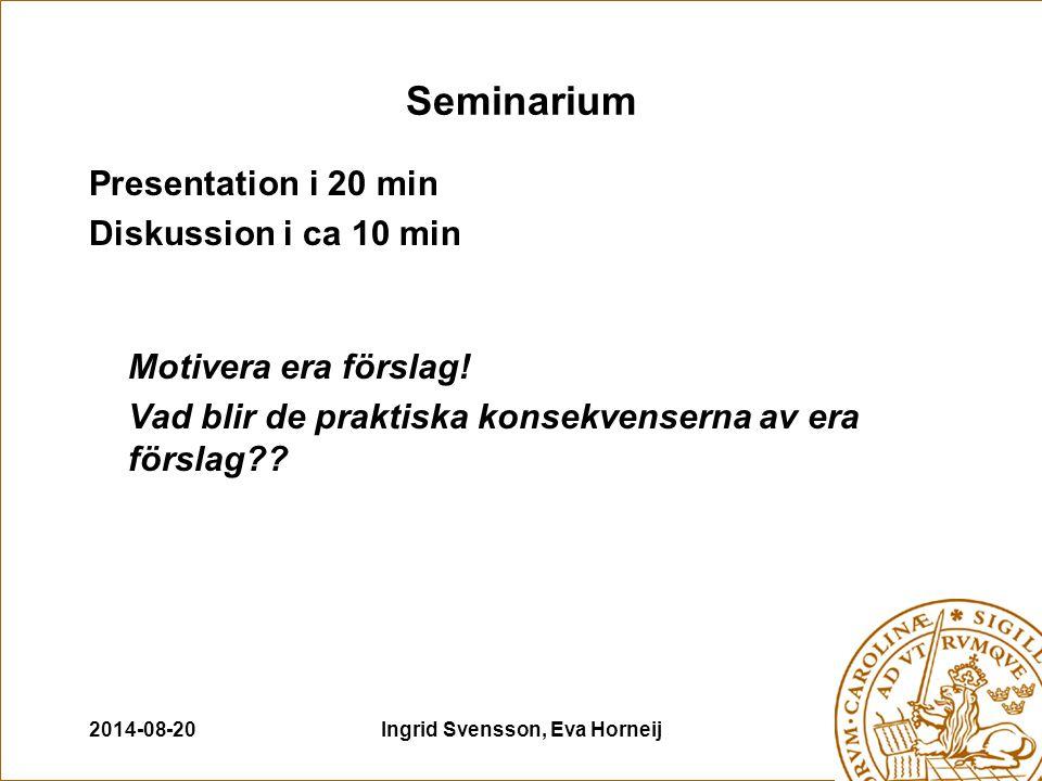 2014-08-20Ingrid Svensson, Eva Horneij Seminarium Presentation i 20 min Diskussion i ca 10 min Motivera era förslag.