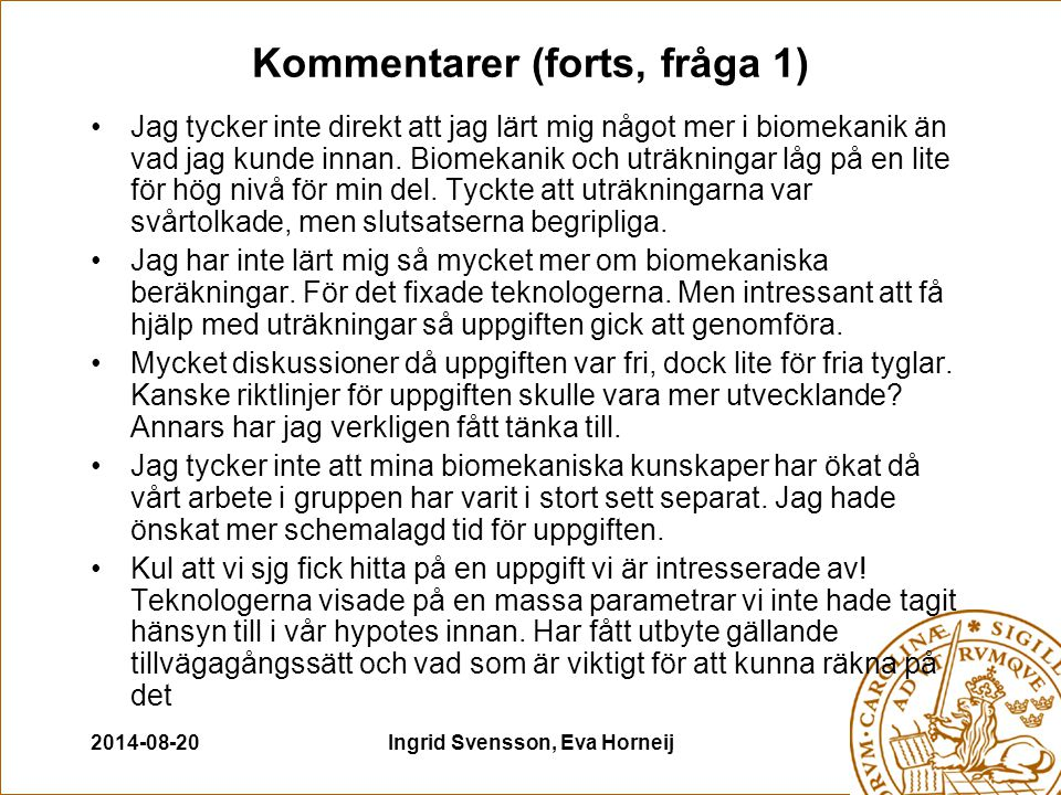 2014-08-20Ingrid Svensson, Eva Horneij Kommentarer (forts, fråga 1) Jag tycker inte direkt att jag lärt mig något mer i biomekanik än vad jag kunde innan.