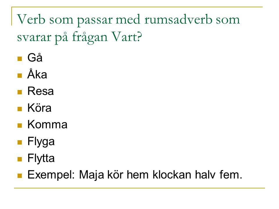 Verb som passar med rumsadverb som svarar på frågan Vart? Gå Åka Resa Köra Komma Flyga Flytta Exempel: Maja kör hem klockan halv fem.