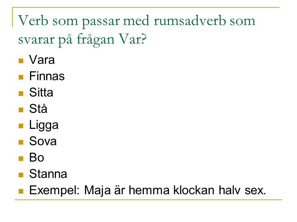 Verb som passar med rumsadverb som svarar på frågan Var? Vara Finnas Sitta Stå Ligga Sova Bo Stanna Exempel: Maja är hemma klockan halv sex.