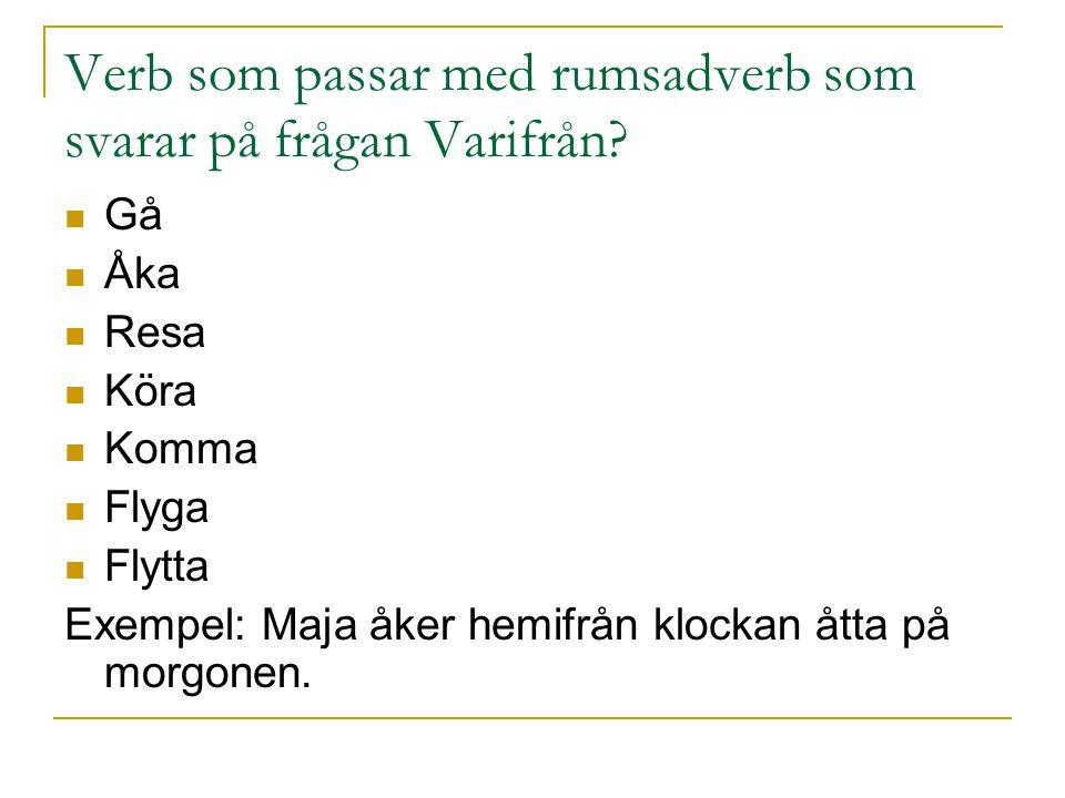 Verb som passar med rumsadverb som svarar på frågan Varifrån? Gå Åka Resa Köra Komma Flyga Flytta Exempel: Maja åker hemifrån klockan åtta på morgonen