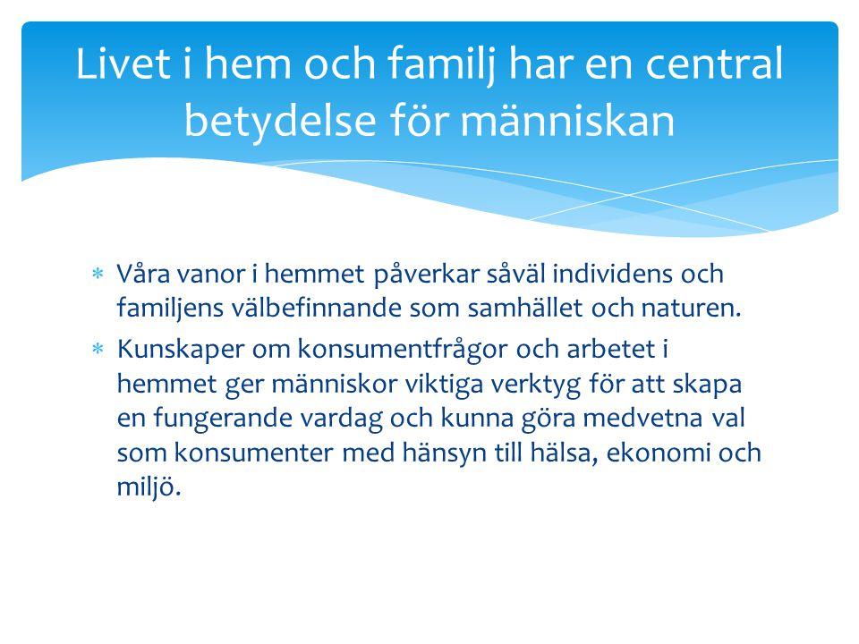  Våra vanor i hemmet påverkar såväl individens och familjens välbefinnande som samhället och naturen.  Kunskaper om konsumentfrågor och arbetet i he