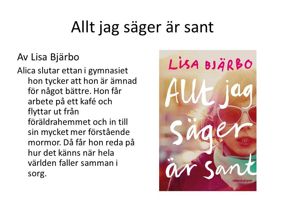 Allt jag säger är sant Av Lisa Bjärbo Alica slutar ettan i gymnasiet hon tycker att hon är ämnad för något bättre.