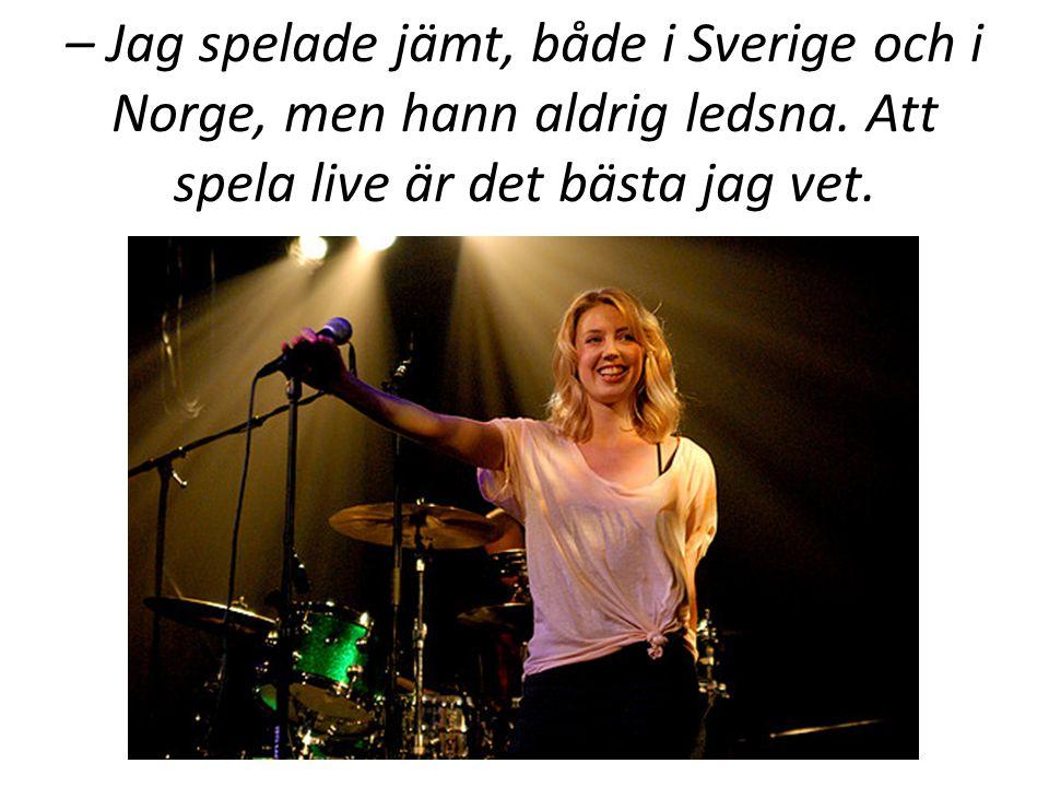 – Jag spelade jämt, både i Sverige och i Norge, men hann aldrig ledsna.