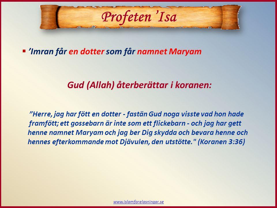  'Imran får en dotter som får namnet Maryam www.islamforelasningar.se Gud (Allah) återberättar i koranen: Herre, jag har fött en dotter - fastän Gud noga visste vad hon hade framfött; ett gossebarn är inte som ett flickebarn Profeten 'Isa - och jag har gett henne namnet Maryam och jag ber Dig skydda och bevara henne och hennes efterkommande mot Djävulen, den utstötte. (Koranen 3:36)