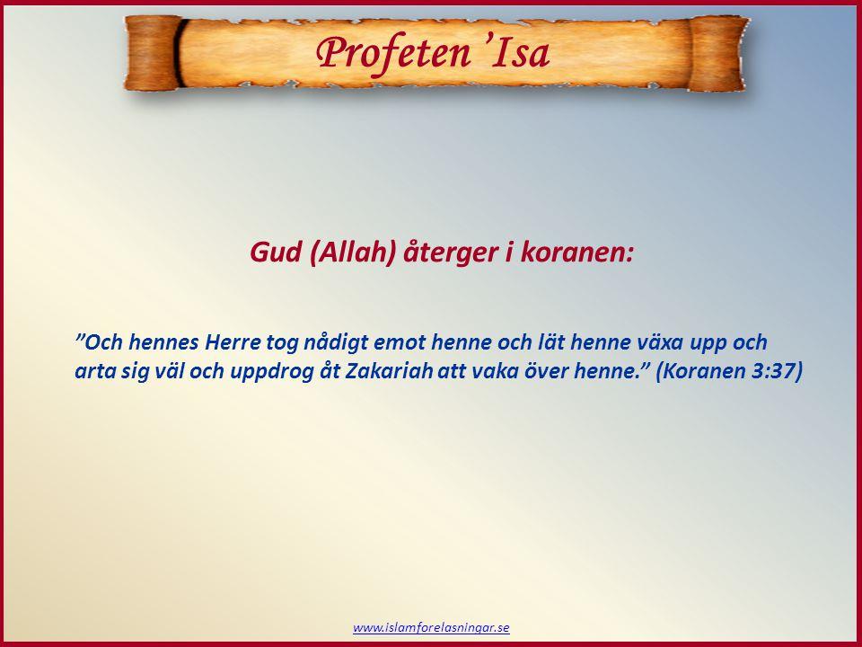www.islamforelasningar.se Och hennes Herre tog nådigt emot henne och lät henne växa upp och arta sig väl och uppdrog åt Zakariah att vaka över henne. (Koranen 3:37) Gud (Allah) återger i koranen: Profeten 'Isa