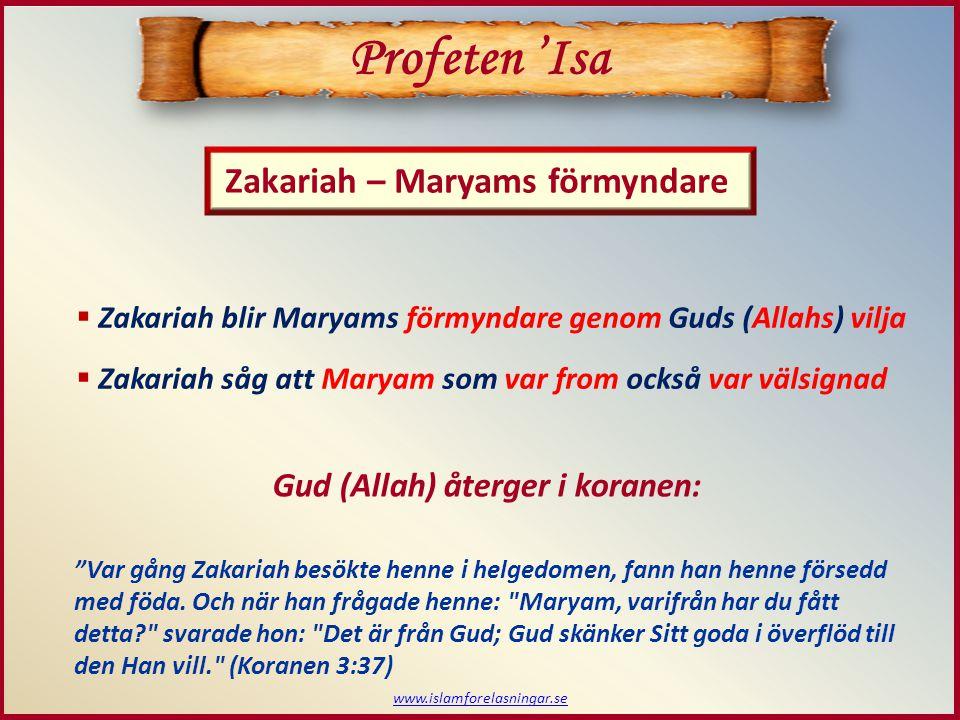 www.islamforelasningar.se Zakariah – Maryams förmyndare Profeten 'Isa  Zakariah blir Maryams förmyndare genom Guds (Allahs) vilja  Zakariah såg att Maryam som var from också var välsignad Var gång Zakariah besökte henne i helgedomen, fann han henne försedd med föda.