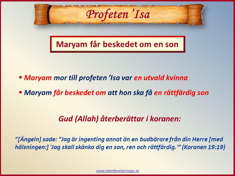 Maryam får beskedet om en son Profeten 'Isa  Maryam mor till profeten 'Isa var en utvald kvinna  Maryam får beskedet om att hon ska få en rättfärdig son [Ängeln] sade: Jag är ingenting annat än en budbärare från din Herre [med hälsningen:] Jag skall skänka dig en son, ren och rättfärdig. (Koranen 19:19) Gud (Allah) återberättar i koranen: