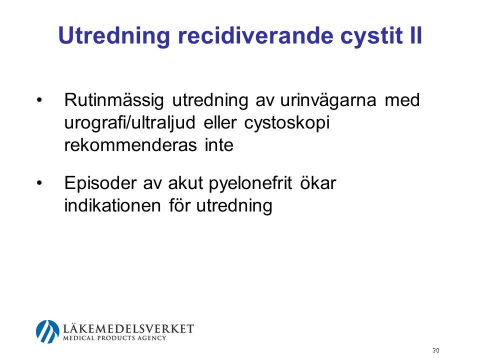 30 Utredning recidiverande cystit II Rutinmässig utredning av urinvägarna med urografi/ultraljud eller cystoskopi rekommenderas inte Episoder av akut