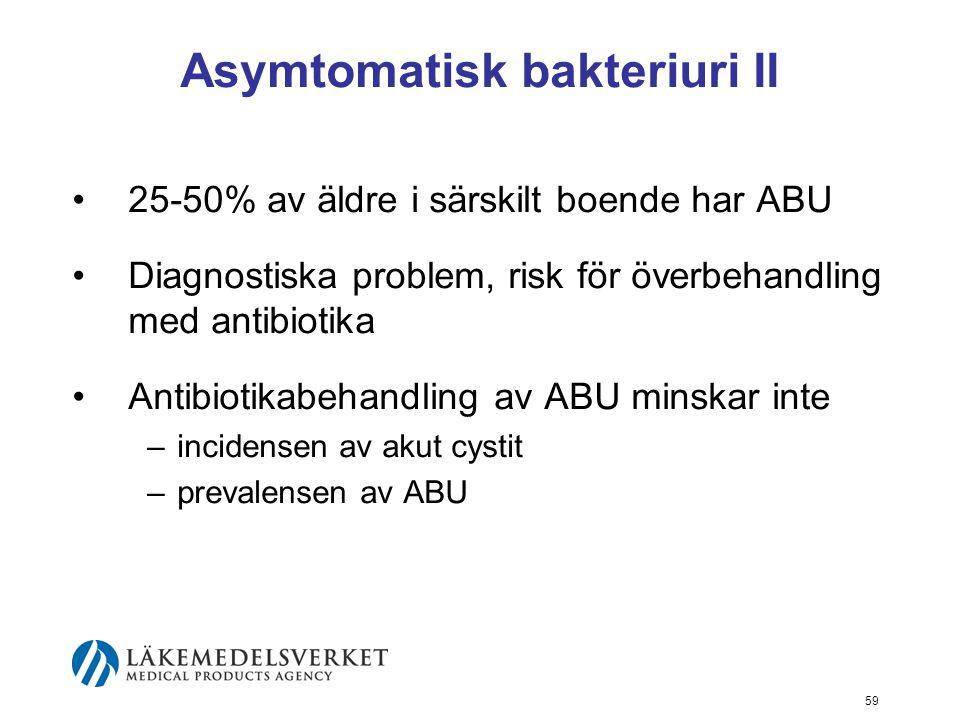 59 Asymtomatisk bakteriuri II 25-50% av äldre i särskilt boende har ABU Diagnostiska problem, risk för överbehandling med antibiotika Antibiotikabehan