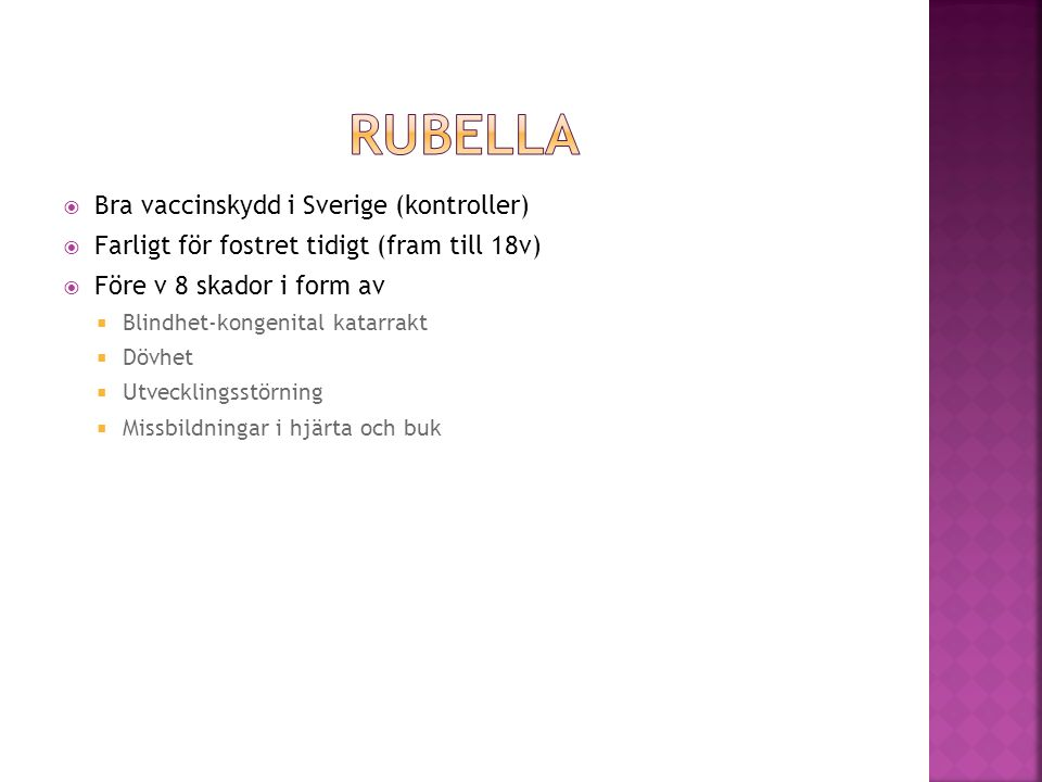  Bra vaccinskydd i Sverige (kontroller)  Farligt för fostret tidigt (fram till 18v)  Före v 8 skador i form av  Blindhet-kongenital katarrakt  Dö