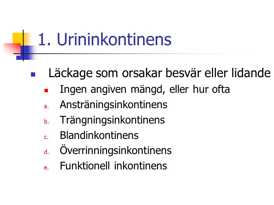 1. Urininkontinens Läckage som orsakar besvär eller lidande Ingen angiven mängd, eller hur ofta a. Ansträningsinkontinens b. Trängningsinkontinens c.