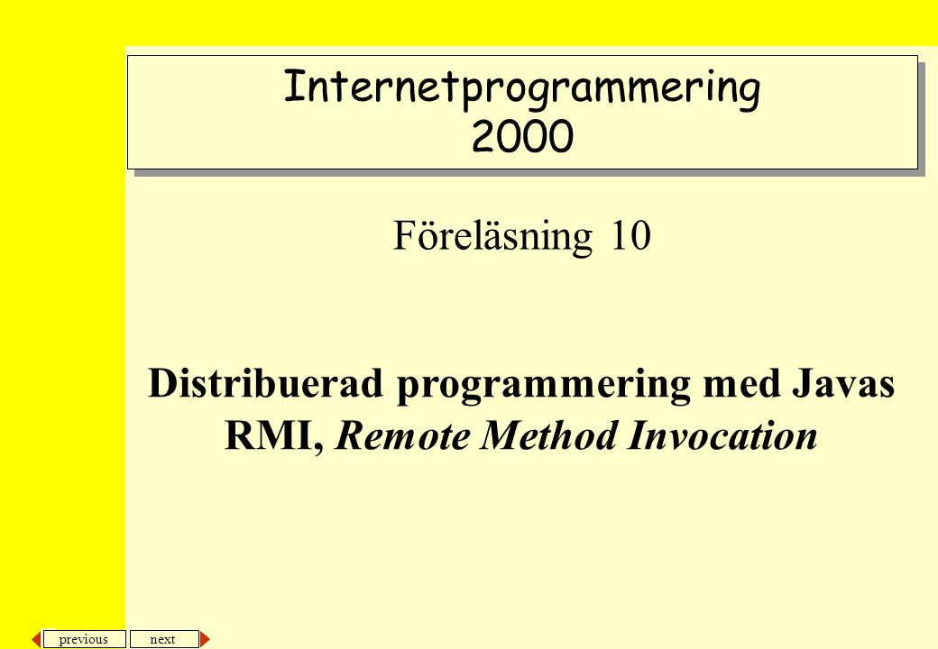 next previous Internetprogrammering 2000 Internetprogrammering 2000 Föreläsning 10 Distribuerad programmering med Javas RMI, Remote Method Invocation