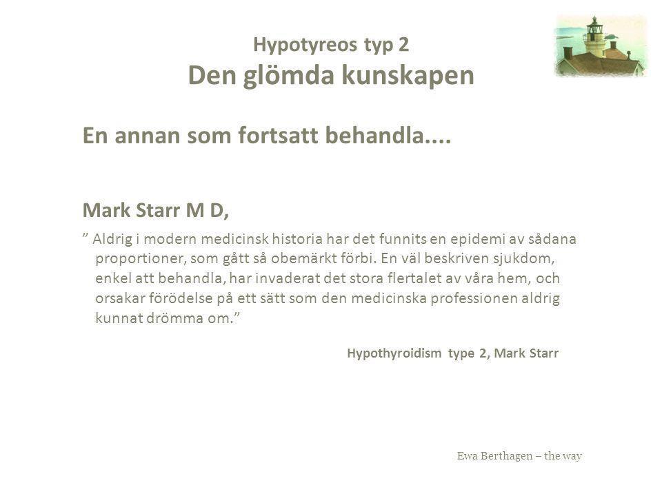 """Ewa Berthagen – the way Hypotyreos typ 2 Den glömda kunskapen En annan som fortsatt behandla.... Mark Starr M D, """" Aldrig i modern medicinsk historia"""