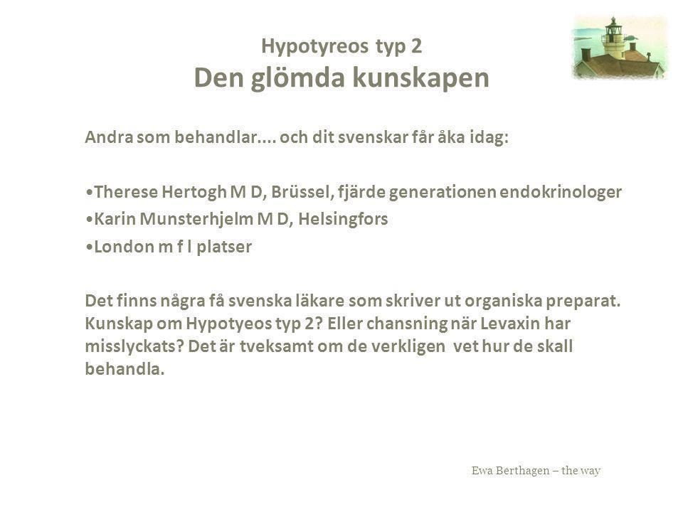 Ewa Berthagen – the way Hypotyreos typ 2 Den glömda kunskapen Andra som behandlar.... och dit svenskar får åka idag: Therese Hertogh M D, Brüssel, fjä