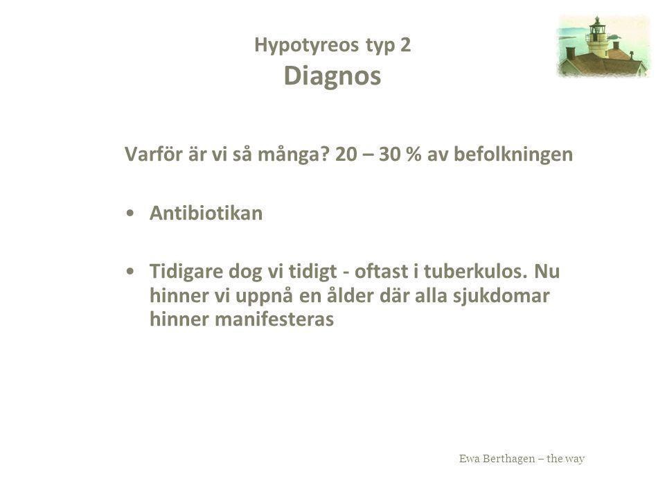 Ewa Berthagen – the way Hypotyreos typ 2 Diagnos Varför är vi så många? 20 – 30 % av befolkningen Antibiotikan Tidigare dog vi tidigt - oftast i tuber