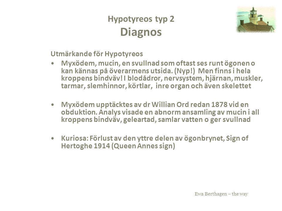 Ewa Berthagen – the way Hypotyreos typ 2 Diagnos Utmärkande för Hypotyreos Myxödem, mucin, en svullnad som oftast ses runt ögonen o kan kännas på över