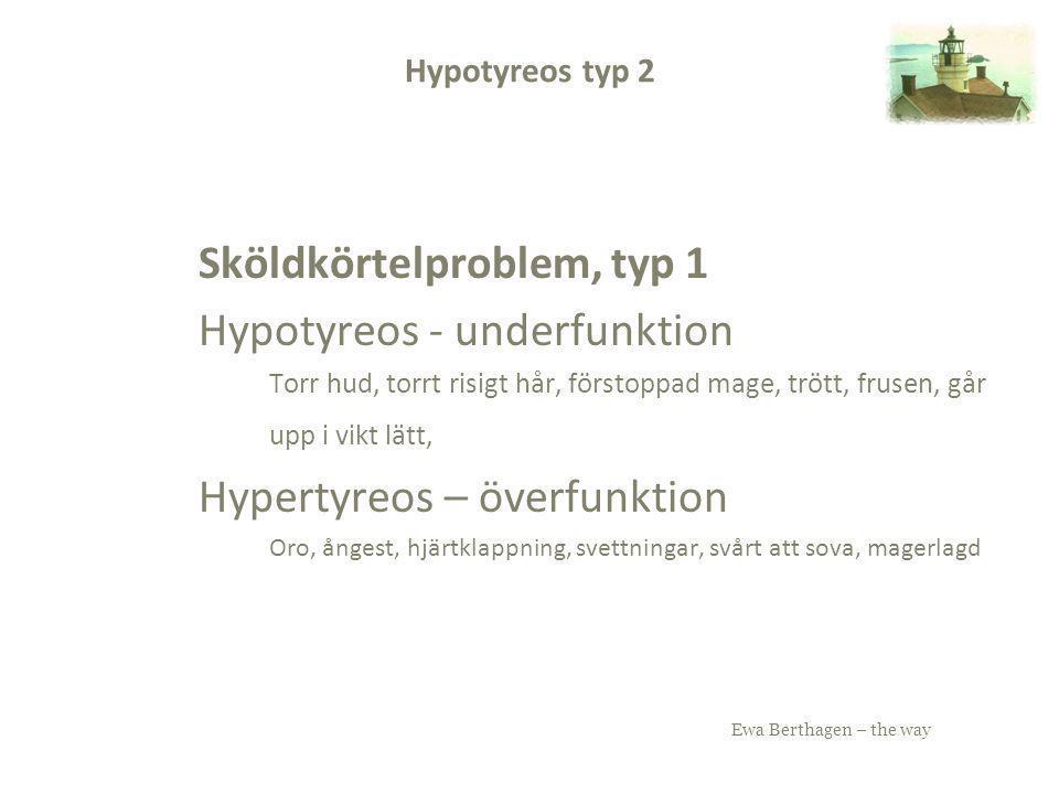 Ewa Berthagen – the way Hypotyreos typ 2 Sköldkörtelproblem, typ 1 Hypotyreos - underfunktion Torr hud, torrt risigt hår, förstoppad mage, trött, frus