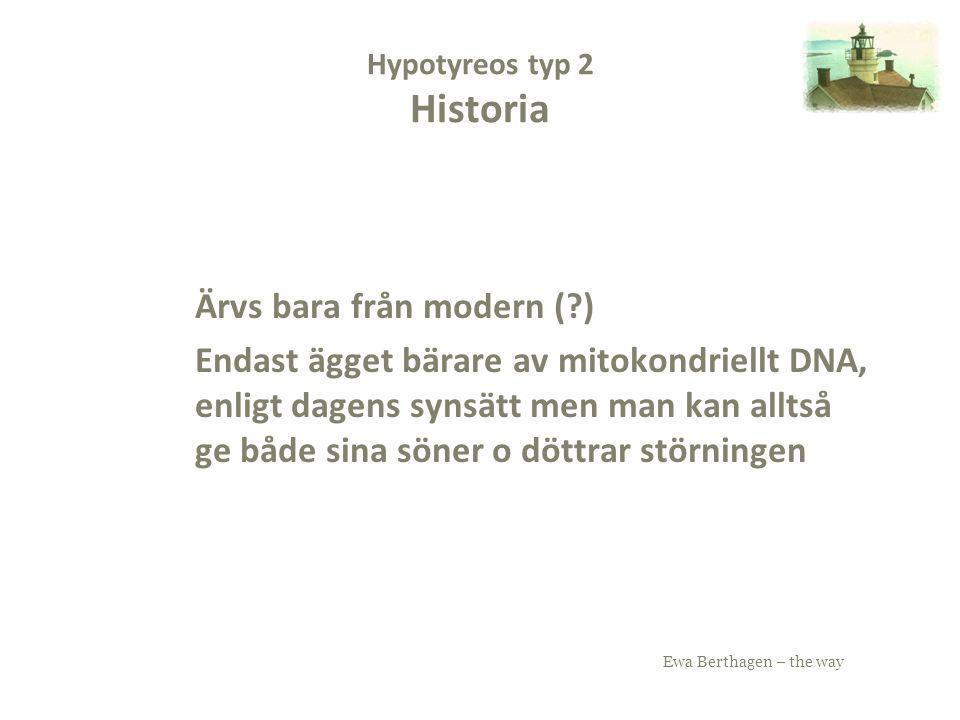 Ewa Berthagen – the way Hypotyreos typ 2 Historia Ärvs bara från modern (?) Endast ägget bärare av mitokondriellt DNA, enligt dagens synsätt men man k