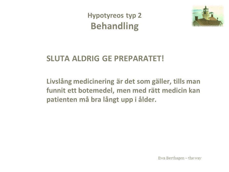 Ewa Berthagen – the way Hypotyreos typ 2 Behandling SLUTA ALDRIG GE PREPARATET! Livslång medicinering är det som gäller, tills man funnit ett botemede