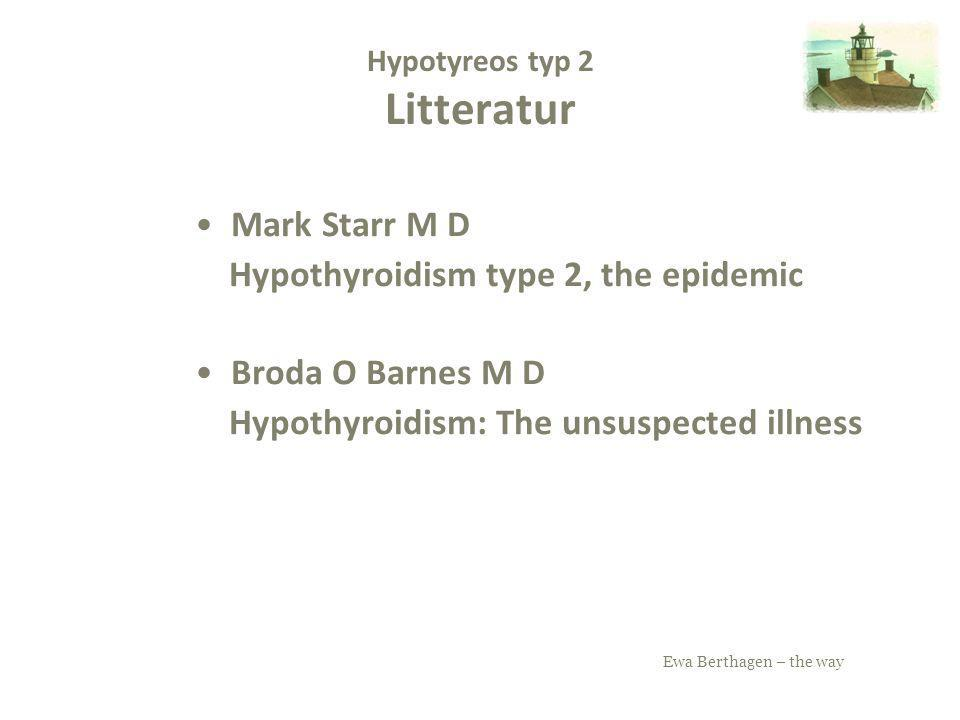 Ewa Berthagen – the way Hypotyreos typ 2 Litteratur Mark Starr M D Hypothyroidism type 2, the epidemic Broda O Barnes M D Hypothyroidism: The unsuspec