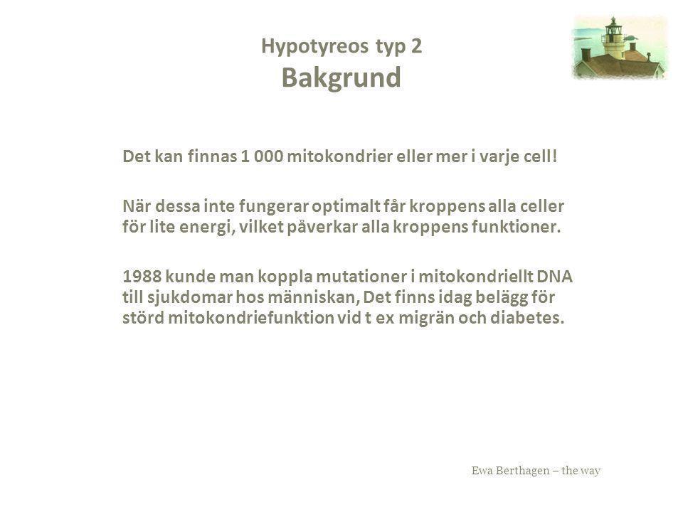 Ewa Berthagen – the way Hypotyreos typ 2 Bakgrund Det kan finnas 1 000 mitokondrier eller mer i varje cell! När dessa inte fungerar optimalt får kropp