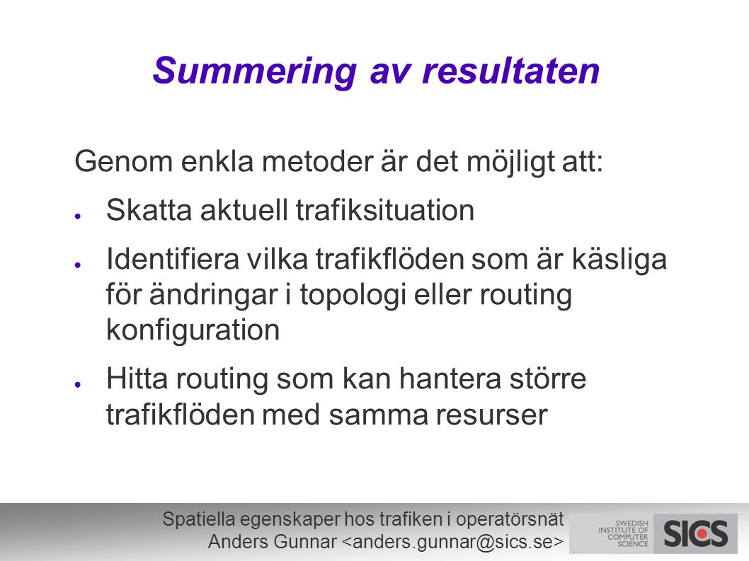 Spatiella egenskaper hos trafiken i operatörsnät Anders Gunnar Summering av resultaten Genom enkla metoder är det möjligt att: ● Skatta aktuell trafiksituation ● Identifiera vilka trafikflöden som är käsliga för ändringar i topologi eller routing konfiguration ● Hitta routing som kan hantera större trafikflöden med samma resurser