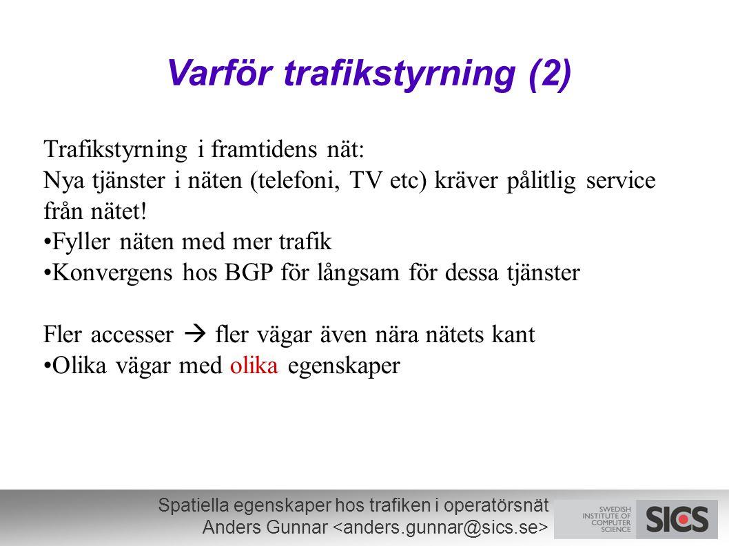 Spatiella egenskaper hos trafiken i operatörsnät Anders Gunnar Varför trafikstyrning (2) Trafikstyrning i framtidens nät: Nya tjänster i näten (telefoni, TV etc) kräver pålitlig service från nätet.