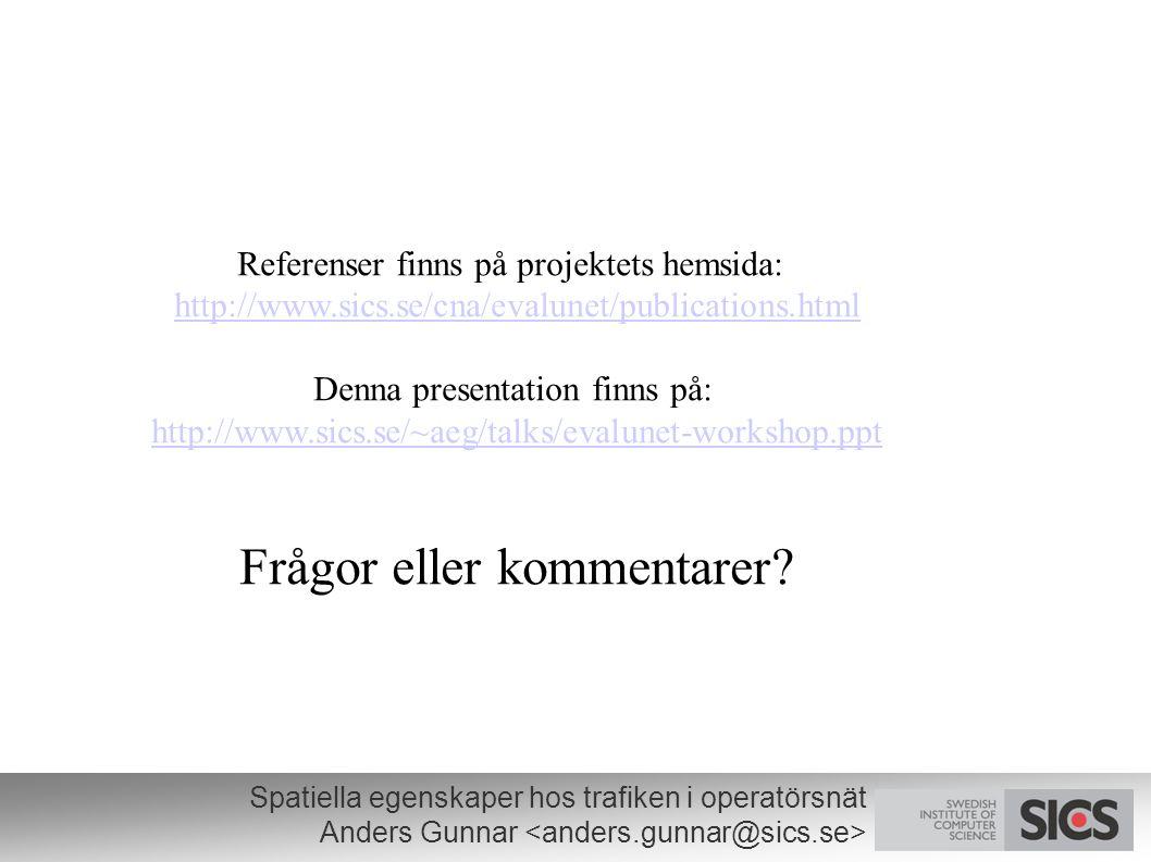 Spatiella egenskaper hos trafiken i operatörsnät Anders Gunnar Referenser finns på projektets hemsida: http://www.sics.se/cna/evalunet/publications.html Denna presentation finns på: http://www.sics.se/~aeg/talks/evalunet-workshop.ppt Frågor eller kommentarer?