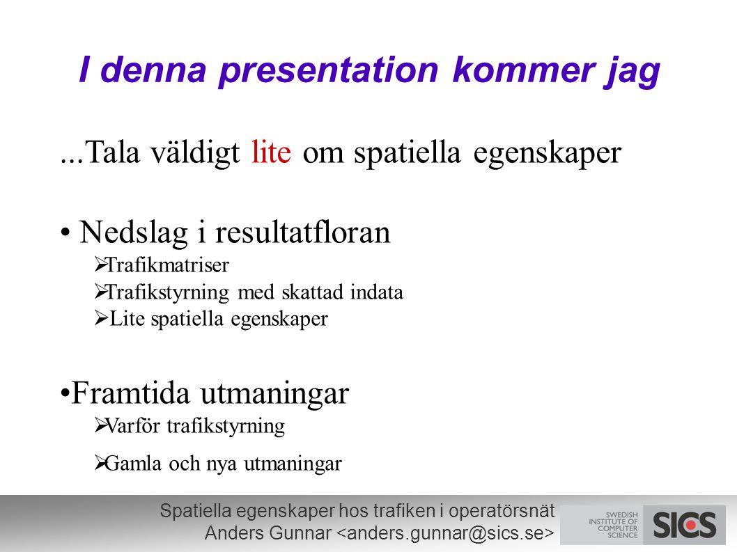 Spatiella egenskaper hos trafiken i operatörsnät Anders Gunnar I denna presentation kommer jag...Tala väldigt lite om spatiella egenskaper Nedslag i resultatfloran  Trafikmatriser  Trafikstyrning med skattad indata  Lite spatiella egenskaper Framtida utmaningar  Varför trafikstyrning  Gamla och nya utmaningar
