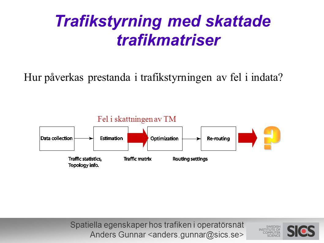 Spatiella egenskaper hos trafiken i operatörsnät Anders Gunnar Trafikstyrning med skattade trafikmatriser Hur påverkas prestanda i trafikstyrningen av fel i indata.