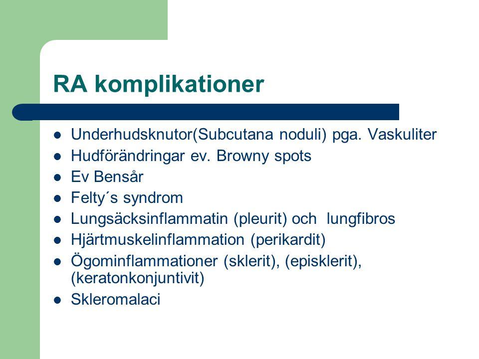 RA komplikationer Underhudsknutor(Subcutana noduli) pga. Vaskuliter Hudförändringar ev. Browny spots Ev Bensår Felty´s syndrom Lungsäcksinflammatin (p