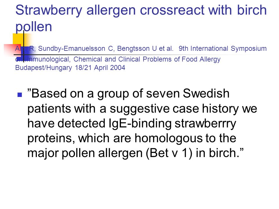 Strawberry allergen crossreact with birch pollen Alm R, Sundby-Emanuelsson C, Bengtsson U et al. 9th International Symposium on Immunological, Chemica