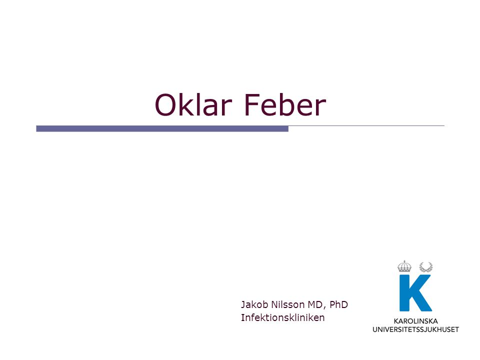 Oklar Feber Jakob Nilsson MD, PhD Infektionskliniken