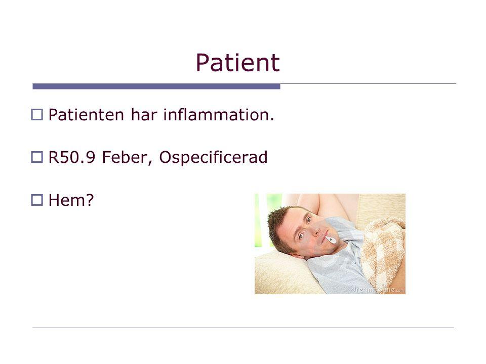 Patient  Patienten har inflammation.  R50.9 Feber, Ospecificerad  Hem?
