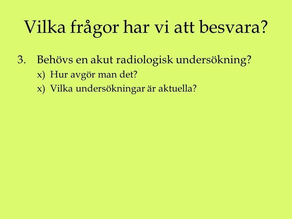 Vilka frågor har vi att besvara? 3. Behövs en akut radiologisk undersökning? x) Hur avgör man det? x) Vilka undersökningar är aktuella?