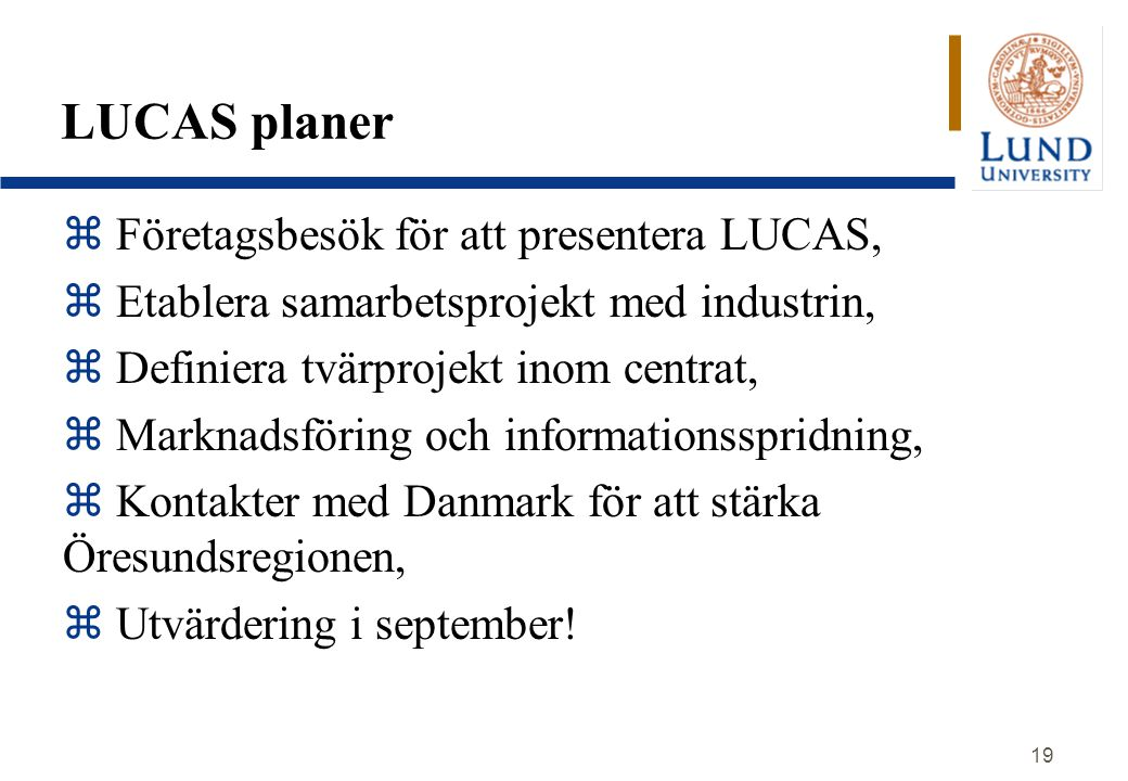 19 LUCAS planer z Företagsbesök för att presentera LUCAS, z Etablera samarbetsprojekt med industrin, z Definiera tvärprojekt inom centrat, z Marknadsföring och informationsspridning, z Kontakter med Danmark för att stärka Öresundsregionen, z Utvärdering i september!