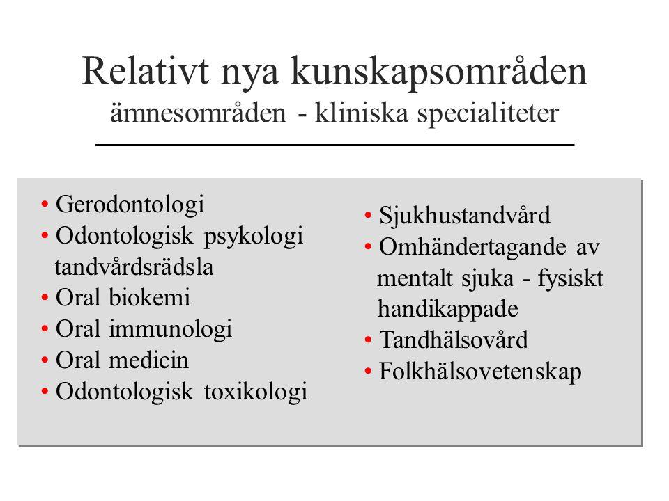 Relativt nya kunskapsområden ämnesområden - kliniska specialiteter Gerodontologi Odontologisk psykologi tandvårdsrädsla Oral biokemi Oral immunologi O